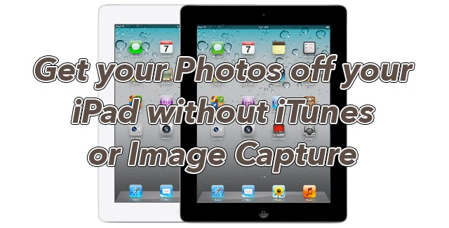 Solution: Get your Photos off your iPad without iTunes or Image Capture